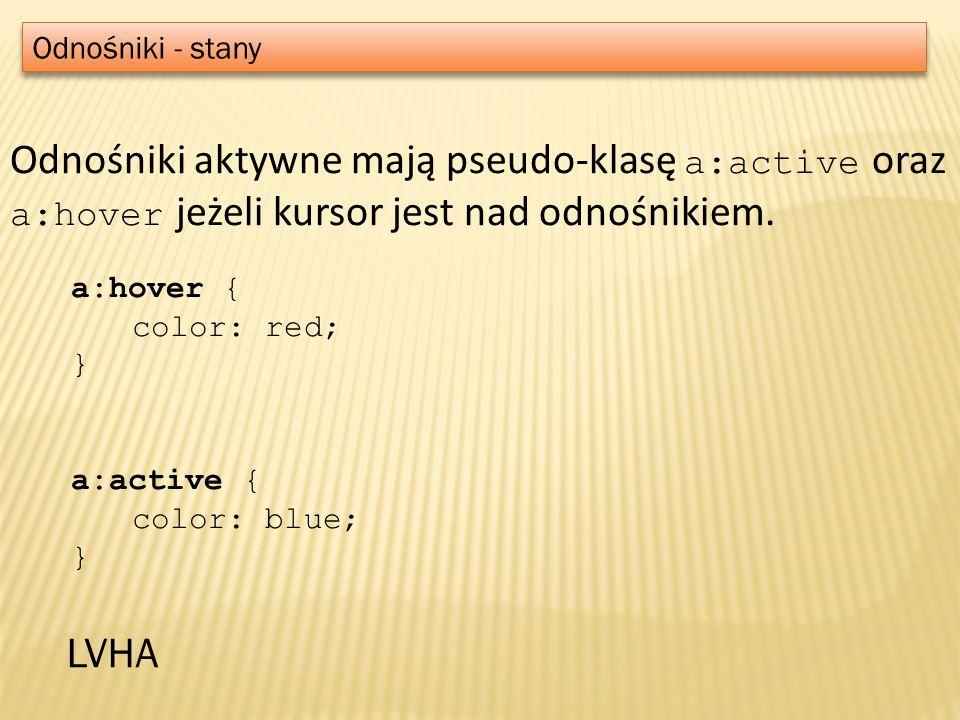 Odnośniki - stany Odnośniki aktywne mają pseudo-klasę a:active oraz a:hover jeżeli kursor jest nad odnośnikiem. a:hover { color: red; } a:active { col