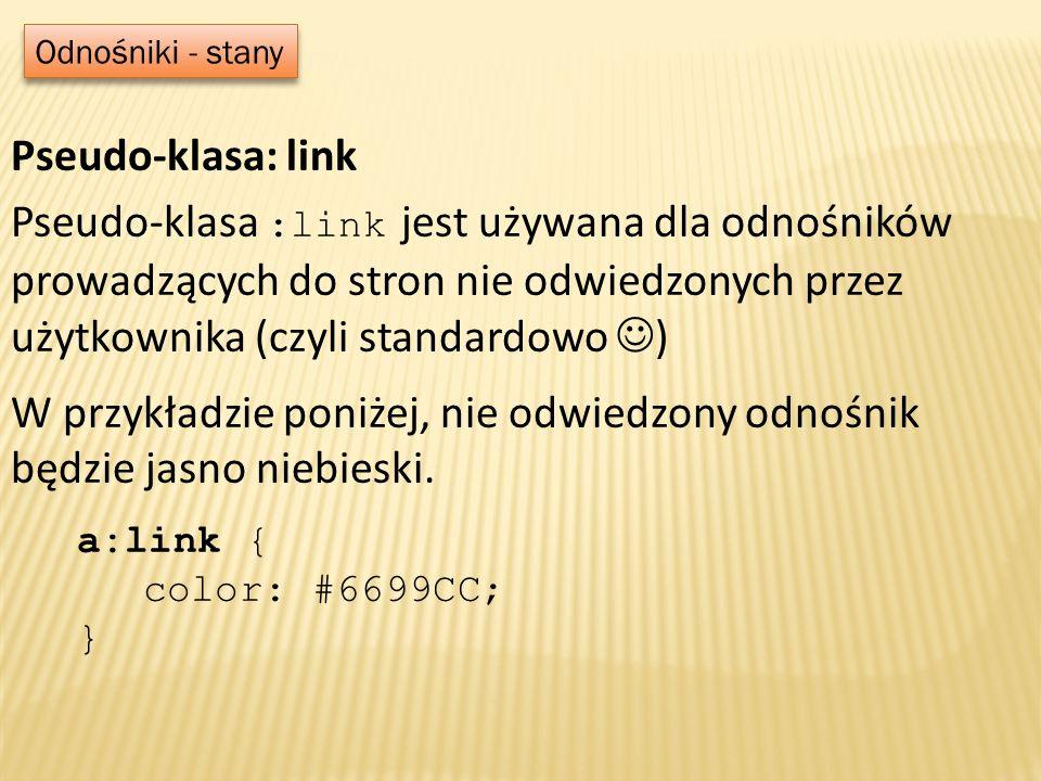Odnośniki - stany Pseudo-klasa: link Pseudo-klasa :link jest używana dla odnośników prowadzących do stron nie odwiedzonych przez użytkownika (czyli st