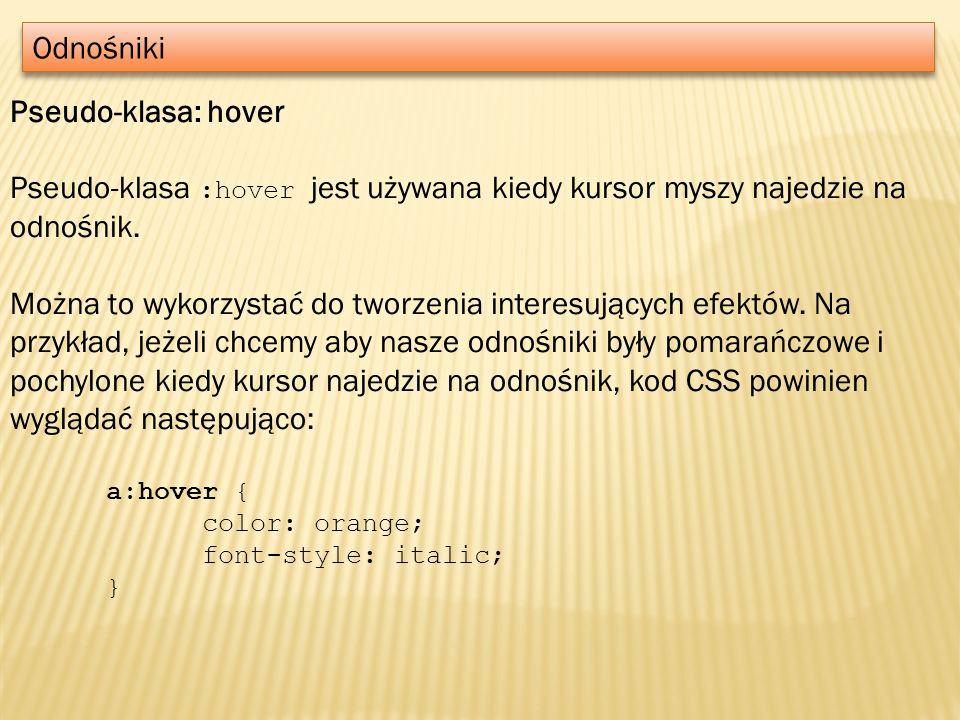 Odnośniki Pseudo-klasa: hover Pseudo-klasa :hover jest używana kiedy kursor myszy najedzie na odnośnik. Można to wykorzystać do tworzenia interesujący