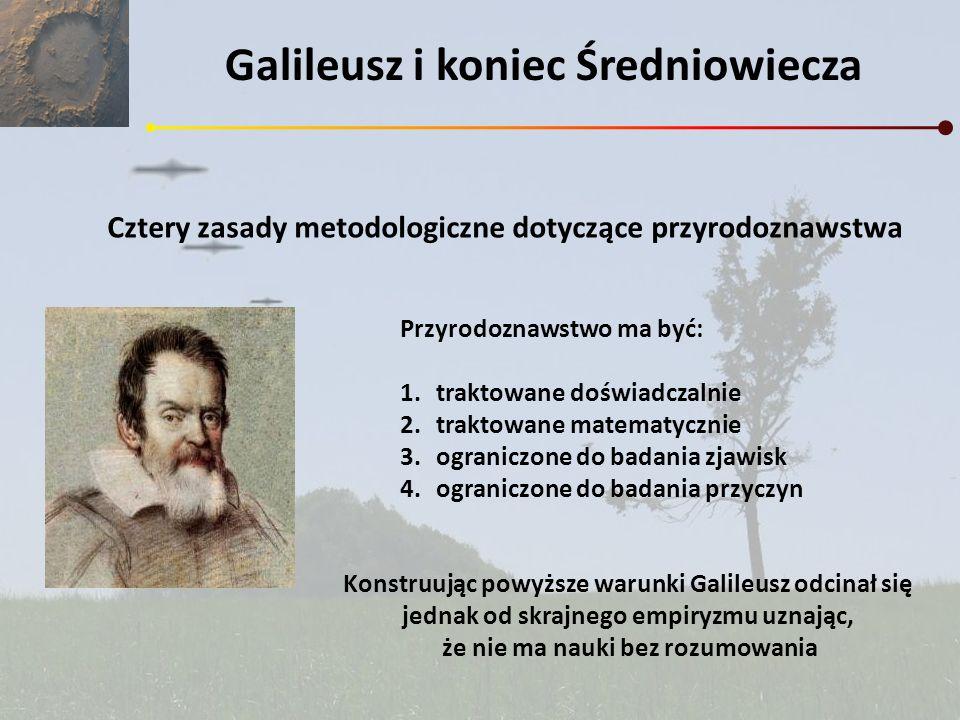 Galileusz i koniec Średniowiecza Cztery zasady metodologiczne dotyczące przyrodoznawstwa Przyrodoznawstwo ma być: 1.traktowane doświadczalnie 2.trakto