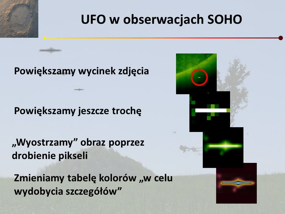 UFO w obserwacjach SOHO Powiększamy wycinek zdjęcia Powiększamy jeszcze trochę Zmieniamy tabelę kolorów w celu wydobycia szczegółów Wyostrzamy obraz p