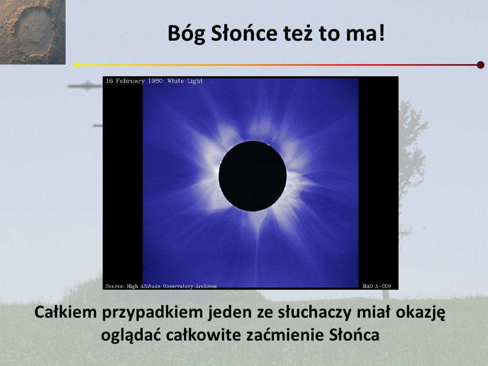 Bóg Słońce też to ma! Całkiem przypadkiem jeden ze słuchaczy miał okazję oglądać całkowite zaćmienie Słońca