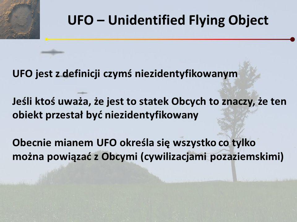 UFO – Unidentified Flying Object UFO jest z definicji czymś niezidentyfikowanym Jeśli ktoś uważa, że jest to statek Obcych to znaczy, że ten obiekt pr
