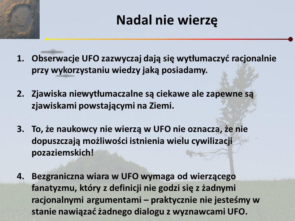 Nadal nie wierzę 1.Obserwacje UFO zazwyczaj dają się wytłumaczyć racjonalnie przy wykorzystaniu wiedzy jaką posiadamy. 2.Zjawiska niewytłumaczalne są
