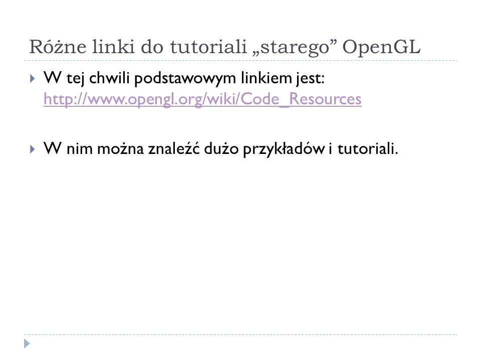 Różne linki do tutoriali starego OpenGL W tej chwili podstawowym linkiem jest: http://www.opengl.org/wiki/Code_Resources http://www.opengl.org/wiki/Co