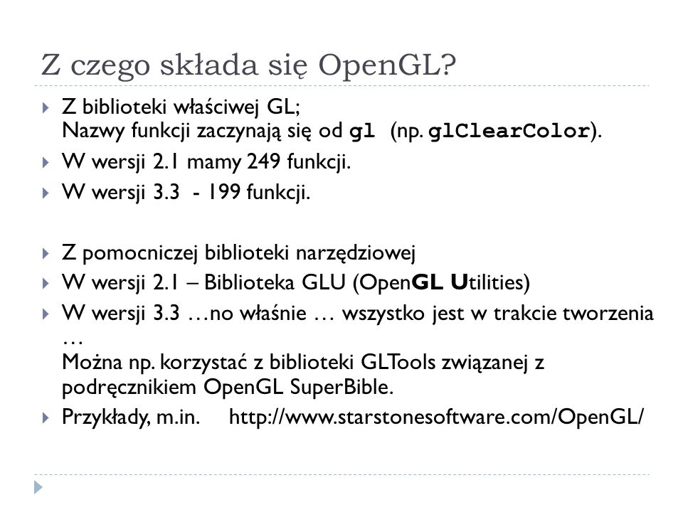 Z czego składa się OpenGL? Z biblioteki właściwej GL; Nazwy funkcji zaczynają się od gl (np. glClearColor ). W wersji 2.1 mamy 249 funkcji. W wersji 3