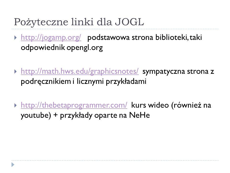 Pożyteczne linki dla JOGL http://jogamp.org/ podstawowa strona biblioteki, taki odpowiednik opengl.org http://jogamp.org/ http://math.hws.edu/graphics