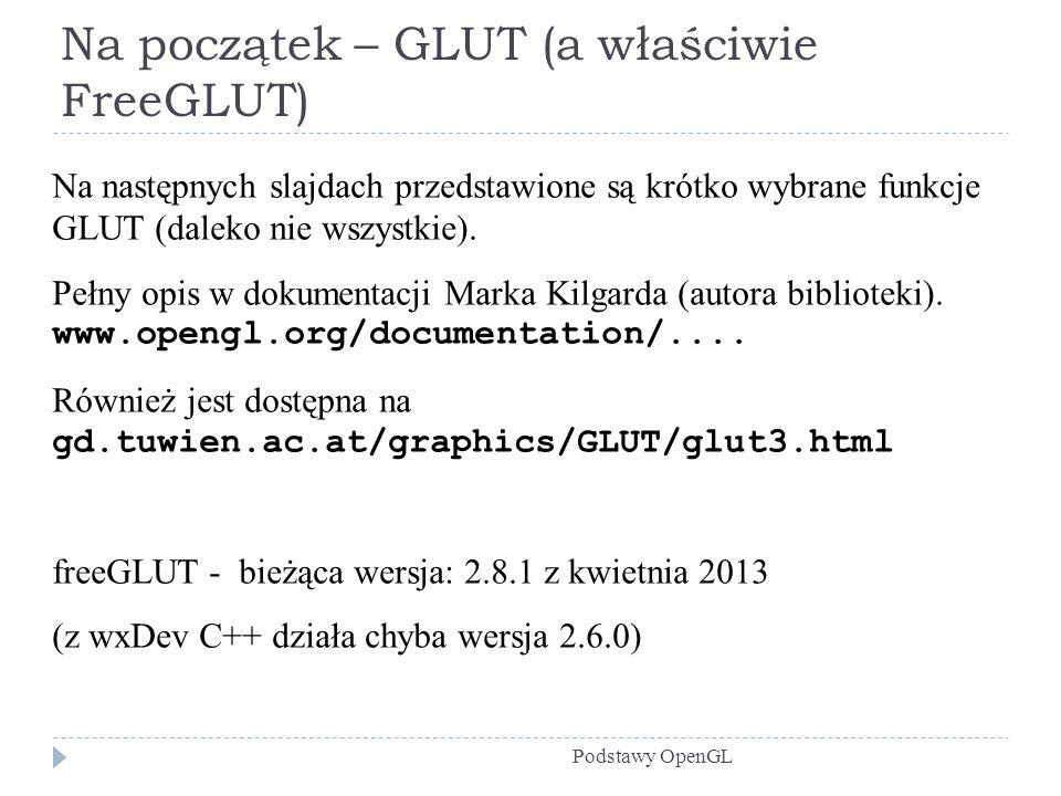 Na początek – GLUT (a właściwie FreeGLUT) Podstawy OpenGL Na następnych slajdach przedstawione są krótko wybrane funkcje GLUT (daleko nie wszystkie).