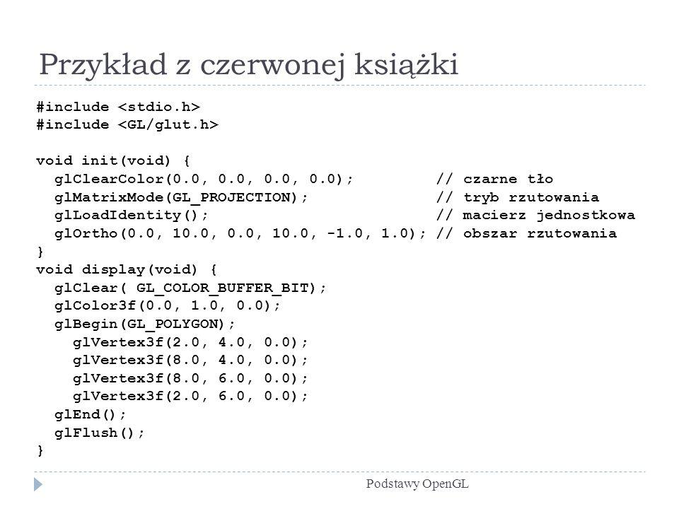 Przykład z czerwonej książki Podstawy OpenGL #include void init(void) { glClearColor(0.0, 0.0, 0.0, 0.0); // czarne tło glMatrixMode(GL_PROJECTION); /