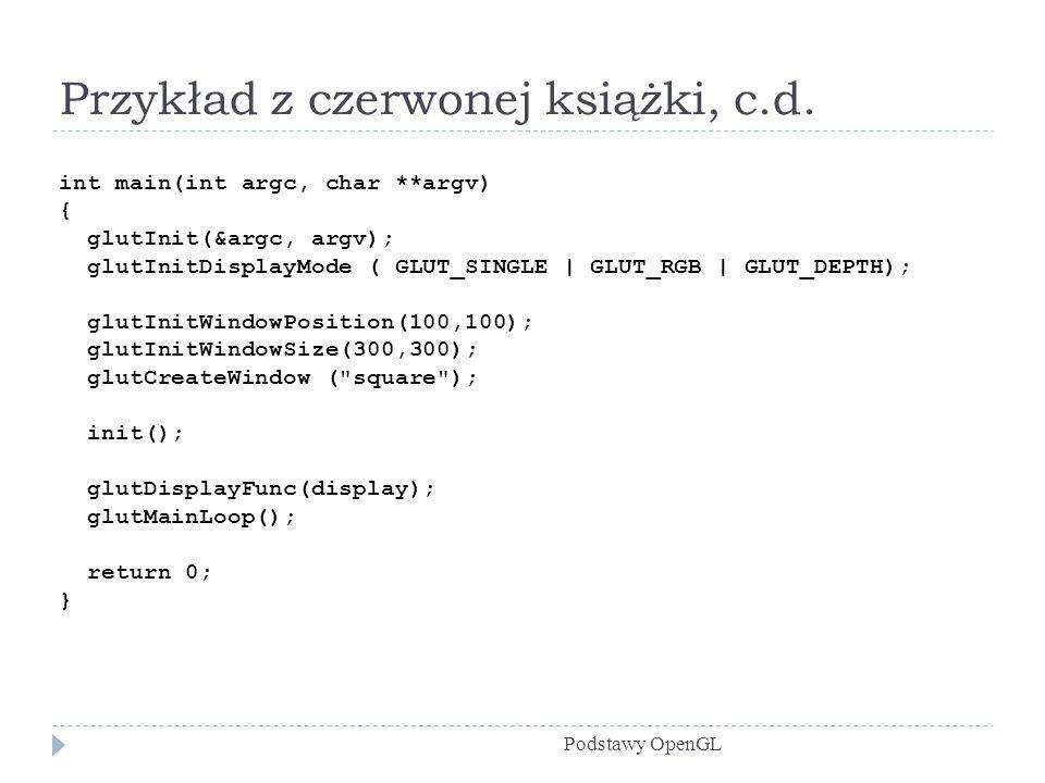 Przykład z czerwonej książki, c.d. Podstawy OpenGL int main(int argc, char **argv) { glutInit(&argc, argv); glutInitDisplayMode ( GLUT_SINGLE   GLUT_R