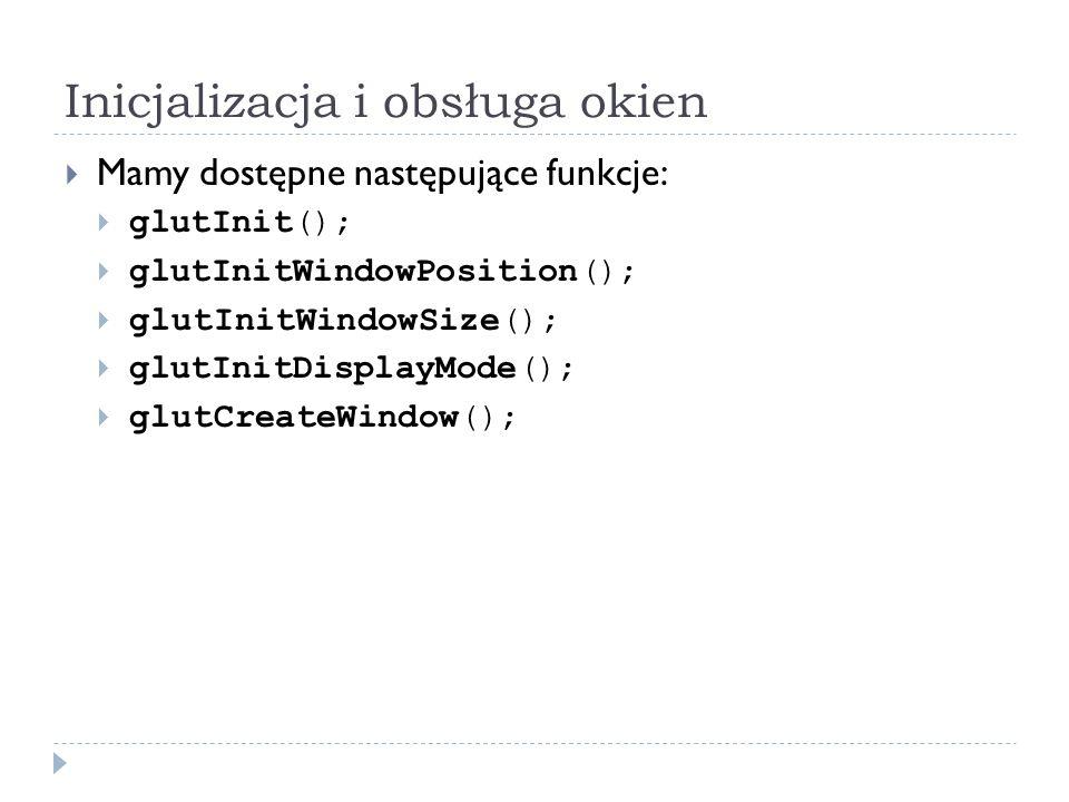 Inicjalizacja i obsługa okien Mamy dostępne następujące funkcje: glutInit(); glutInitWindowPosition(); glutInitWindowSize(); glutInitDisplayMode(); gl