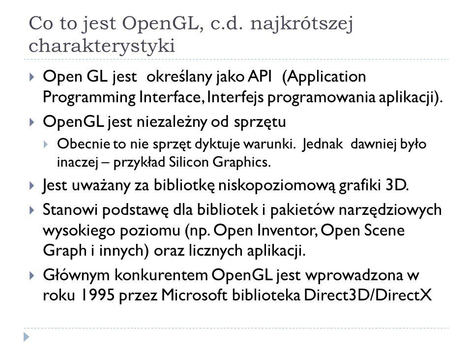 OpenGL jako narzędzie do renderowania Tworzy elementarne obiekty geometryczne (primitives) Wykorzystuje do tego: punkty, linie, wielokąty Wykonuje operacje na obrazach rastrowych Renderuje sceny zależnie od stanu Uwzlędnia: kolory, materiały, źródła światła, etc.