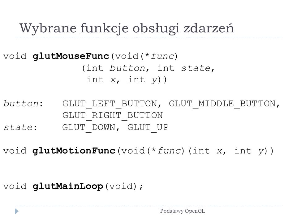 Wybrane funkcje obsługi zdarzeń Podstawy OpenGL void glutMouseFunc(void(*func) (int button, int state, int x, int y)) button: GLUT_LEFT_BUTTON, GLUT_MIDDLE_BUTTON, GLUT_RIGHT_BUTTON state: GLUT_DOWN, GLUT_UP void glutMotionFunc(void(*func)(int x, int y)) void glutMainLoop(void);