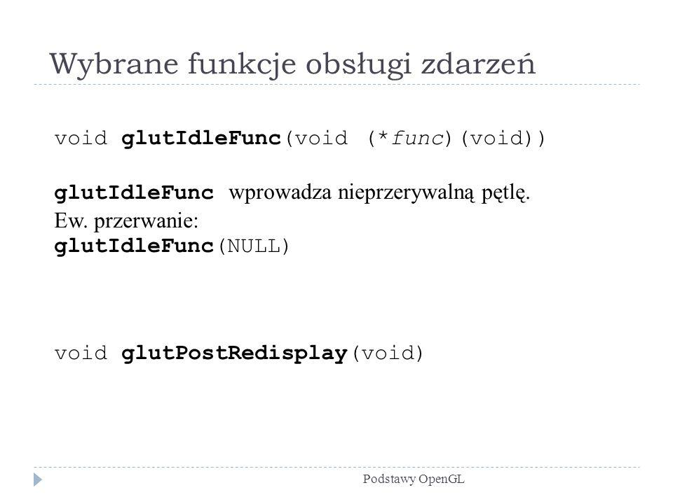 Wybrane funkcje obsługi zdarzeń Podstawy OpenGL void glutIdleFunc(void (*func)(void)) glutIdleFunc wprowadza nieprzerywalną pętlę. Ew. przerwanie: glu