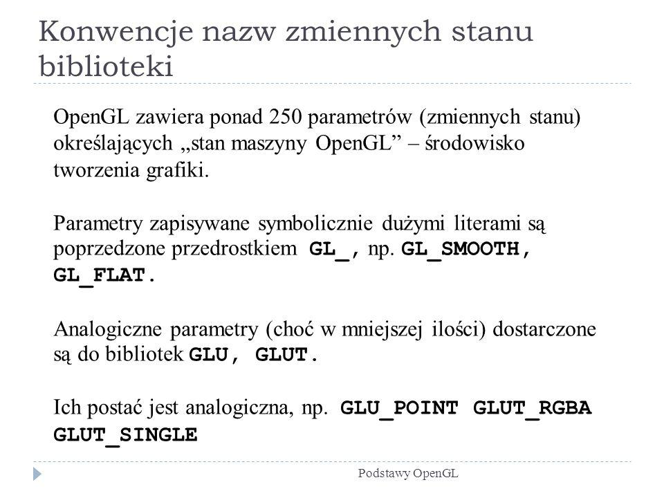 Konwencje nazw zmiennych stanu biblioteki Podstawy OpenGL OpenGL zawiera ponad 250 parametrów (zmiennych stanu) określających stan maszyny OpenGL – śr