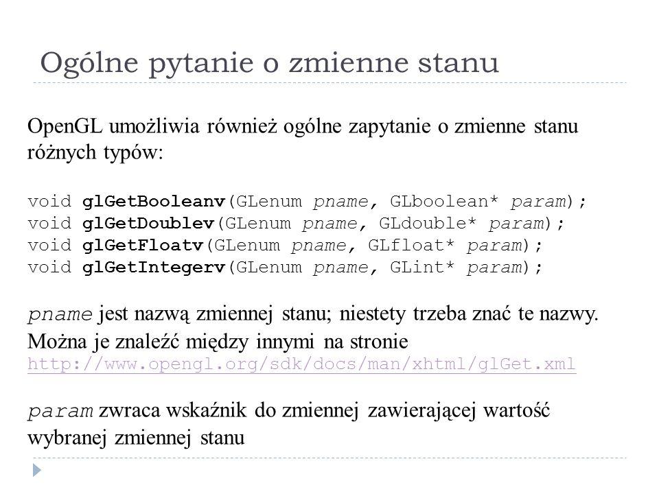 Ogólne pytanie o zmienne stanu OpenGL umożliwia również ogólne zapytanie o zmienne stanu różnych typów: void glGetBooleanv(GLenum pname, GLboolean* pa