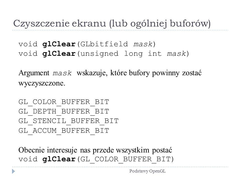 Czyszczenie ekranu (lub ogólniej buforów) Podstawy OpenGL void glClear(GLbitfield mask) void glClear(unsigned long int mask) Argument mask wskazuje, k
