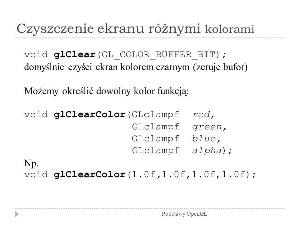 Czyszczenie ekranu różnymi kolorami Podstawy OpenGL void glClear(GL_COLOR_BUFFER_BIT); domyślnie czyści ekran kolorem czarnym (zeruje bufor) Możemy ok