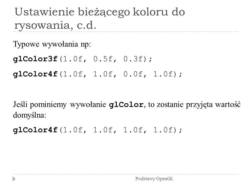 Ustawienie bieżącego koloru do rysowania, c.d. Podstawy OpenGL Typowe wywołania np: glColor3f(1.0f, 0.5f, 0.3f); glColor4f(1.0f, 1.0f, 0.0f, 1.0f); Je
