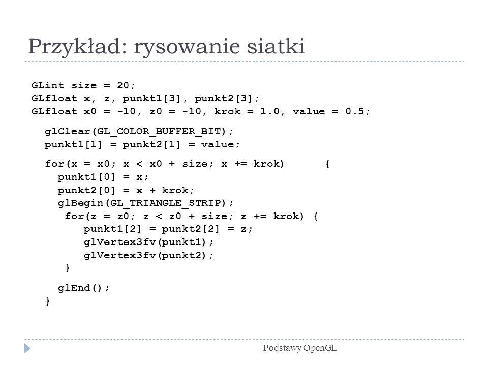 Przykład: rysowanie siatki Podstawy OpenGL GLint size = 20; GLfloat x, z, punkt1[3], punkt2[3]; GLfloat x0 = -10, z0 = -10, krok = 1.0, value = 0.5; glClear(GL_COLOR_BUFFER_BIT); punkt1[1] = punkt2[1] = value; for(x = x0; x < x0 + size; x += krok){ punkt1[0] = x; punkt2[0] = x + krok; glBegin(GL_TRIANGLE_STRIP); for(z = z0; z < z0 + size; z += krok) { punkt1[2] = punkt2[2] = z; glVertex3fv(punkt1); glVertex3fv(punkt2); } glEnd(); }