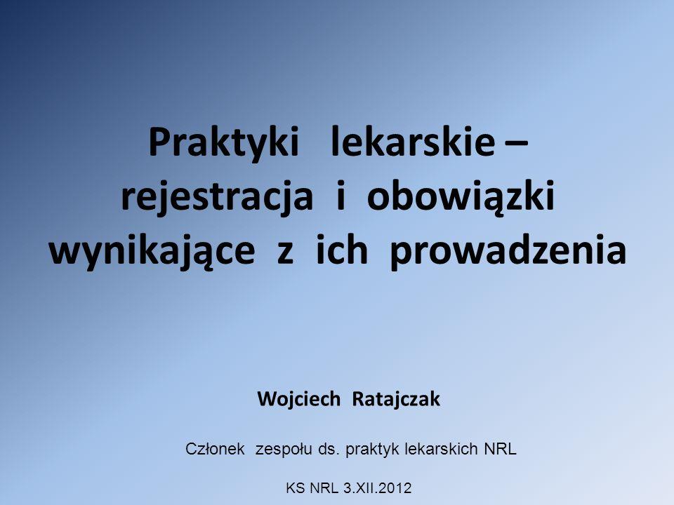 Praktyki lekarskie – rejestracja i obowiązki wynikające z ich prowadzenia Wojciech Ratajczak Członek zespołu ds. praktyk lekarskich NRL KS NRL 3.XII.2