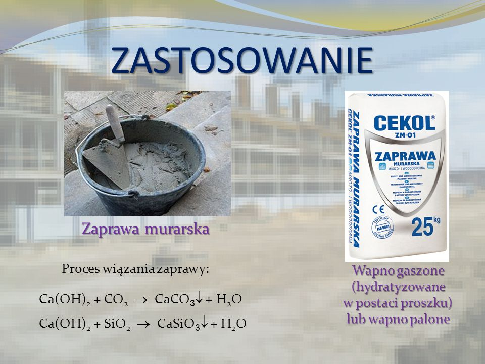 ZASTOSOWANIE Zaprawa murarska Wapno gaszone (hydratyzowane w postaci proszku) lub wapno palone Ca(OH) 2 + CO 2 CaCO 3 + H 2 O Ca(OH) 2 + SiO 2 CaSiO 3
