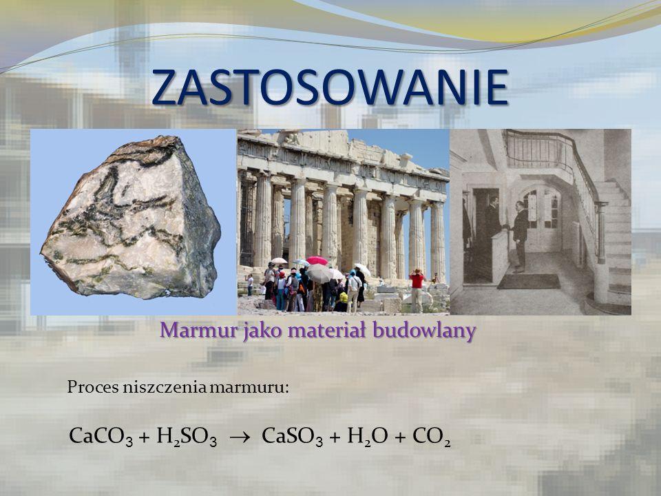 ZASTOSOWANIE Marmur jako materiał budowlany Proces niszczenia marmuru: CaCO 3 + H 2 SO 3 CaSO 3 + H 2 O + CO 2