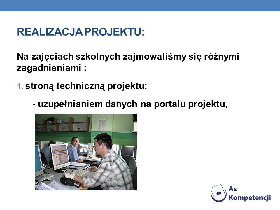 REALIZACJA PROJEKTU: Na zajęciach szkolnych zajmowaliśmy się różnymi zagadnieniami : 1. stroną techniczną projektu: - uzupełnianiem danych na portalu