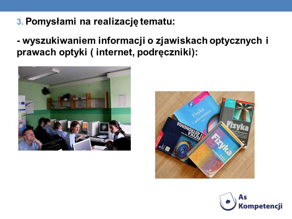 3. Pomysłami na realizację tematu: - wyszukiwaniem informacji o zjawiskach optycznych i prawach optyki ( internet, podręczniki):