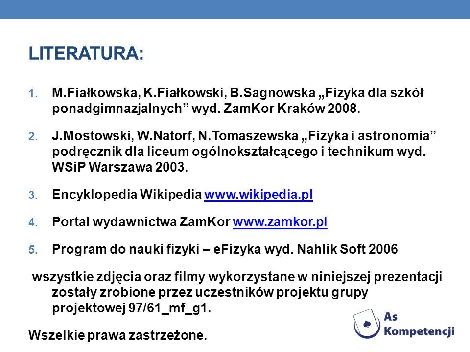 LITERATURA: 1. M.Fiałkowska, K.Fiałkowski, B.Sagnowska Fizyka dla szkół ponadgimnazjalnych wyd. ZamKor Kraków 2008. 2. J.Mostowski, W.Natorf, N.Tomasz