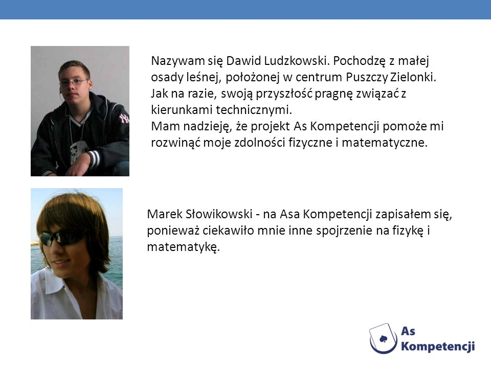 Nazywam się Dawid Ludzkowski. Pochodzę z małej osady leśnej, położonej w centrum Puszczy Zielonki. Jak na razie, swoją przyszłość pragnę związać z kie