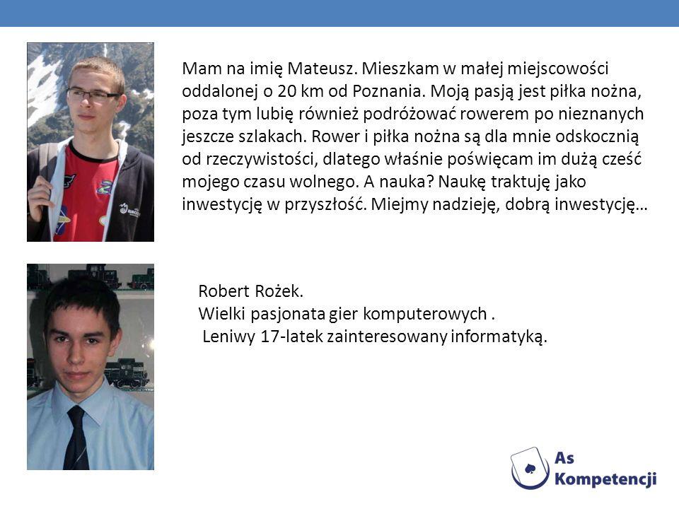Robert Rożek. Wielki pasjonata gier komputerowych. Leniwy 17-latek zainteresowany informatyką. Mam na imię Mateusz. Mieszkam w małej miejscowości odda