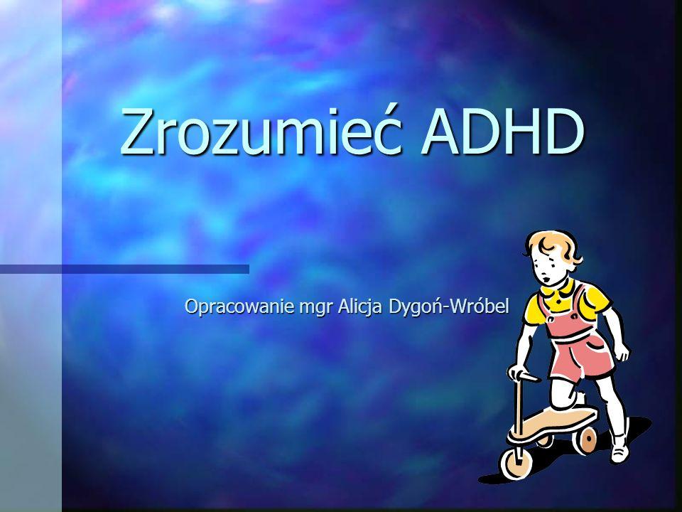 Zrozumieć ADHD Opracowanie mgr Alicja Dygoń-Wróbel