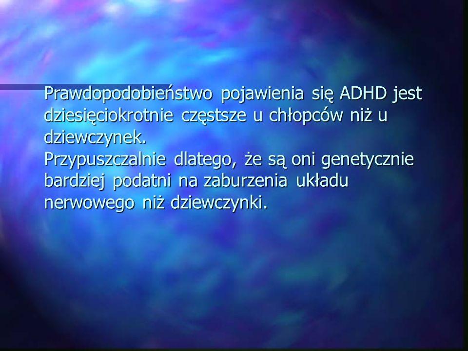 Prawdopodobieństwo pojawienia się ADHD jest dziesięciokrotnie częstsze u chłopców niż u dziewczynek. Przypuszczalnie dlatego, że są oni genetycznie ba