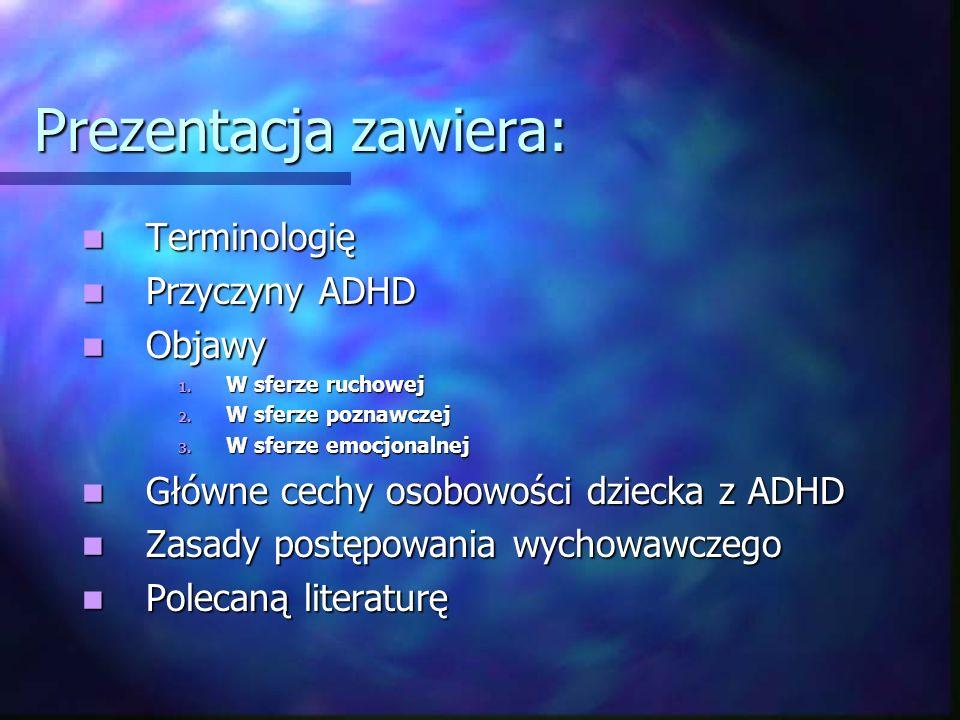 Prezentacja zawiera: Terminologię Terminologię Przyczyny ADHD Przyczyny ADHD Objawy Objawy 1. W sferze ruchowej 2. W sferze poznawczej 3. W sferze emo