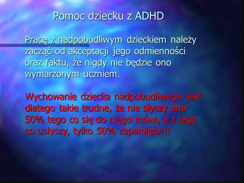 Pomoc dziecku z ADHD Pracę z nadpobudliwym dzieckiem należy zacząć od akceptacji jego odmienności oraz faktu, że nigdy nie będzie ono wymarzonym uczni