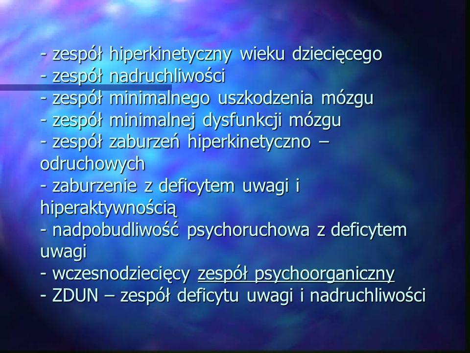 - zespół hiperkinetyczny wieku dziecięcego - zespół nadruchliwości - zespół minimalnego uszkodzenia mózgu - zespół minimalnej dysfunkcji mózgu - zespó