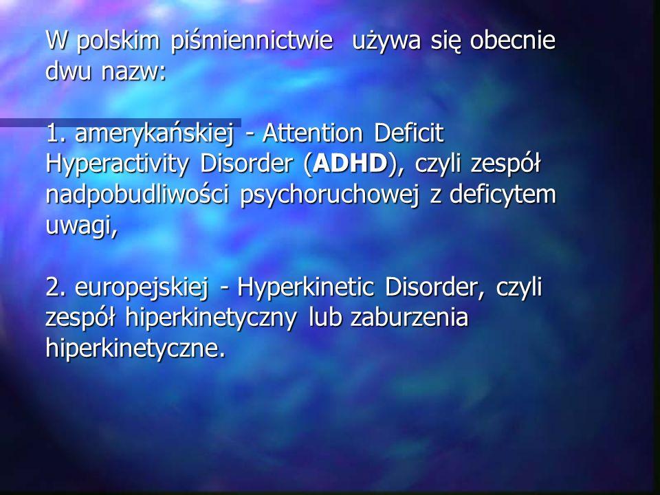W polskim piśmiennictwie używa się obecnie dwu nazw: 1. amerykańskiej - Attention Deficit Hyperactivity Disorder (ADHD), czyli zespół nadpobudliwości