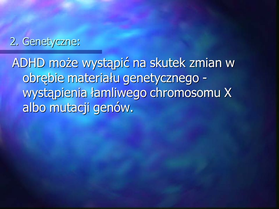 2. Genetyczne: ADHD może wystąpić na skutek zmian w obrębie materiału genetycznego - wystąpienia łamliwego chromosomu X albo mutacji genów.