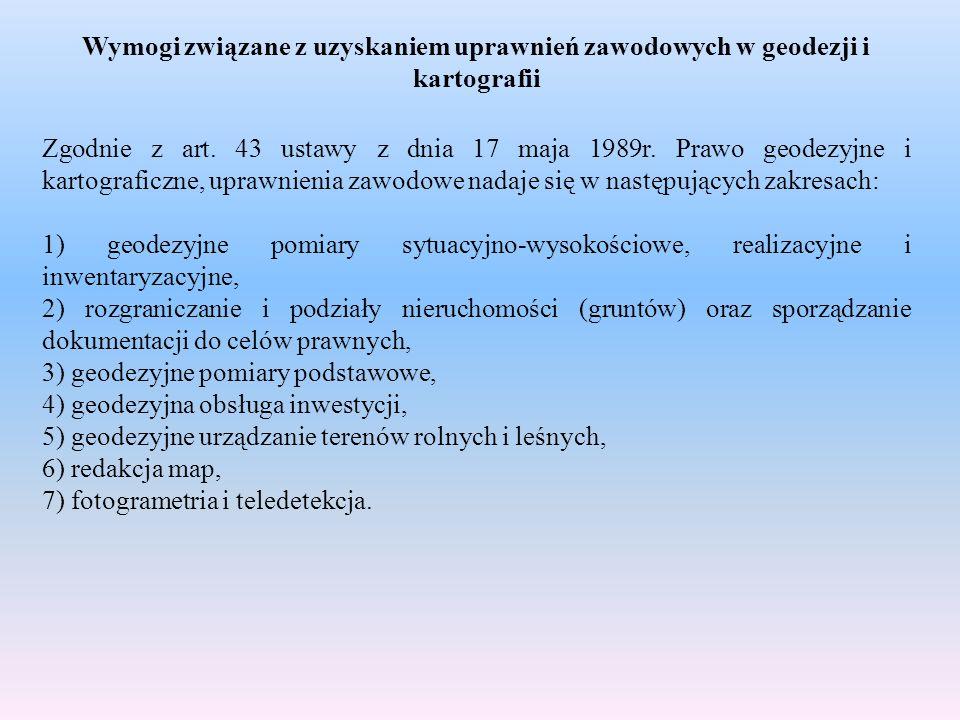 Wymogi związane z uzyskaniem uprawnień zawodowych w geodezji i kartografii Zgodnie z art. 43 ustawy z dnia 17 maja 1989r. Prawo geodezyjne i kartograf