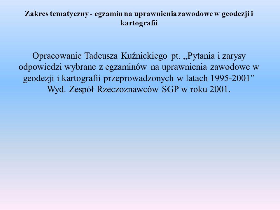 Zakres tematyczny - egzamin na uprawnienia zawodowe w geodezji i kartografii Opracowanie Tadeusza Kuźnickiego pt. Pytania i zarysy odpowiedzi wybrane