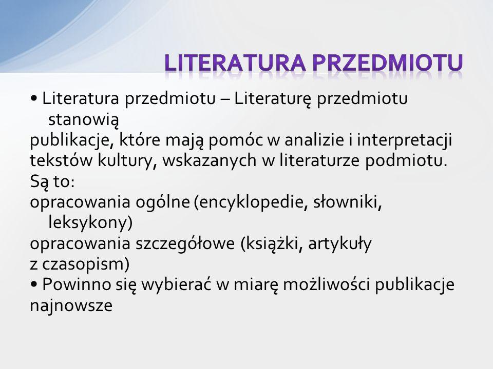 Literatura przedmiotu – Literaturę przedmiotu stanowią publikacje, które mają pomóc w analizie i interpretacji tekstów kultury, wskazanych w literaturze podmiotu.