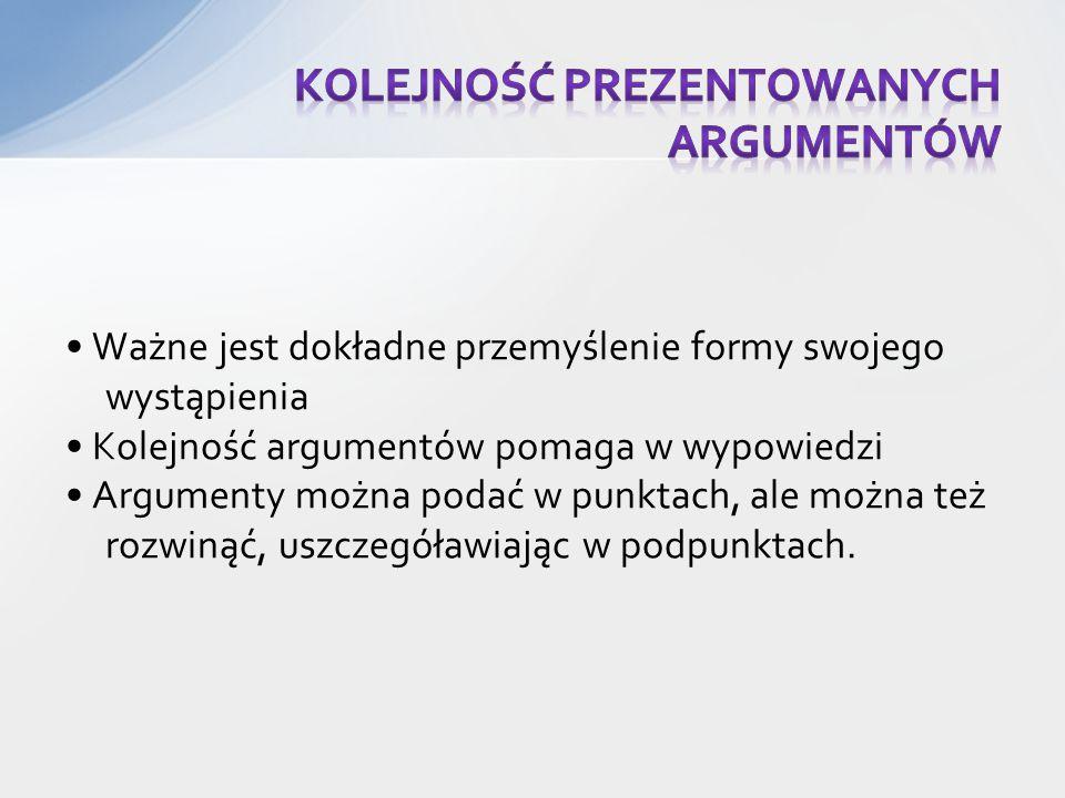 Ważne jest dokładne przemyślenie formy swojego wystąpienia Kolejność argumentów pomaga w wypowiedzi Argumenty można podać w punktach, ale można też rozwinąć, uszczegóławiając w podpunktach.