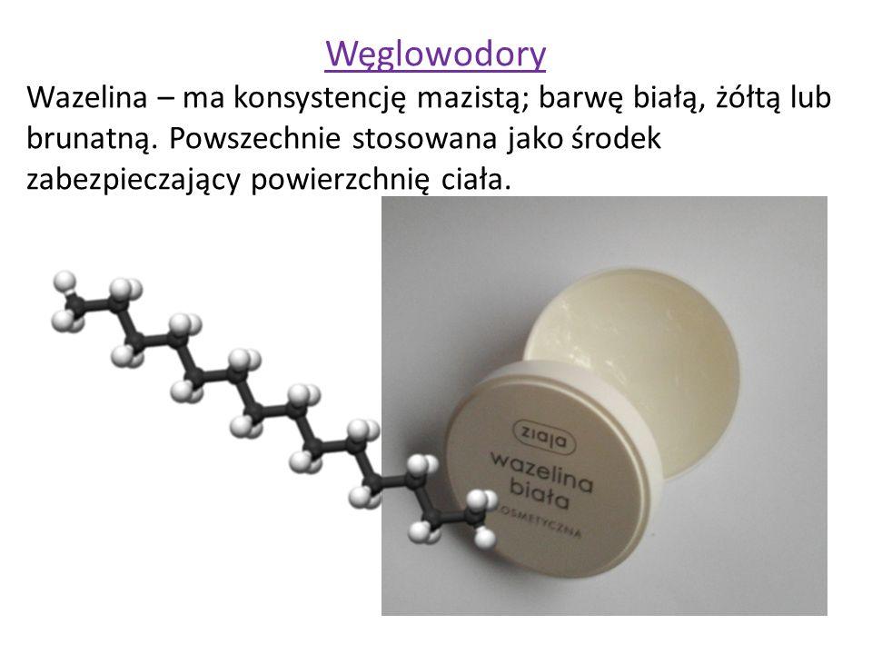 Węglowodory Wazelina – ma konsystencję mazistą; barwę białą, żółtą lub brunatną. Powszechnie stosowana jako środek zabezpieczający powierzchnię ciała.