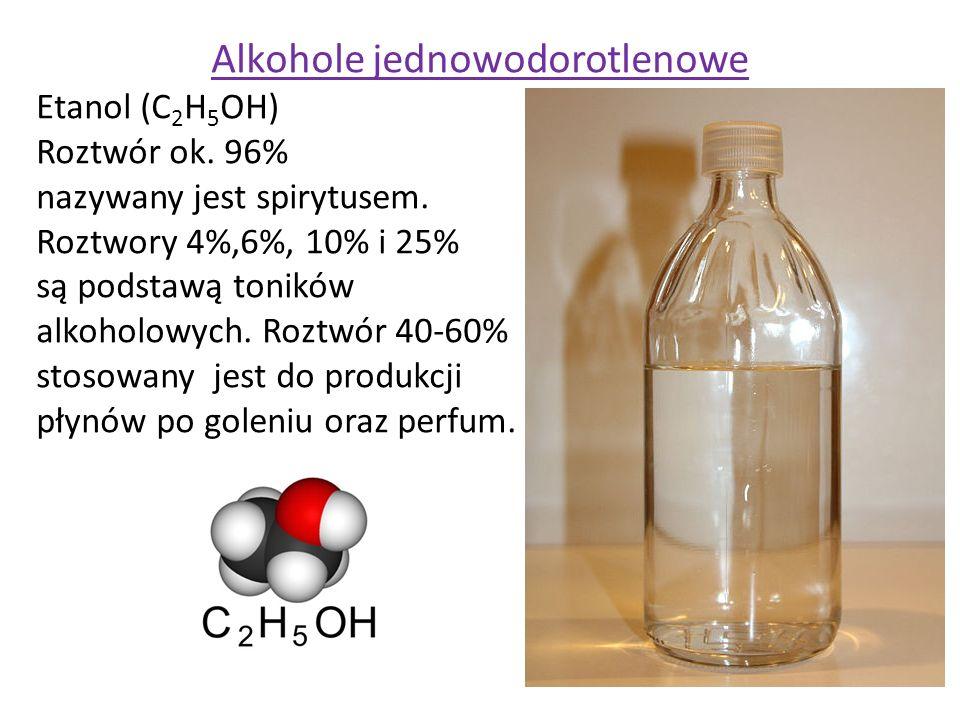 Alkohole jednowodorotlenowe Etanol (C 2 H 5 OH) Roztwór ok. 96% nazywany jest spirytusem. Roztwory 4%,6%, 10% i 25% są podstawą toników alkoholowych.
