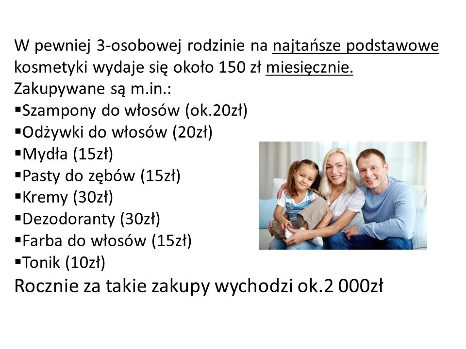 W pewniej 3-osobowej rodzinie na najtańsze podstawowe kosmetyki wydaje się około 150 zł miesięcznie. Zakupywane są m.in.: Szampony do włosów (ok.20zł)