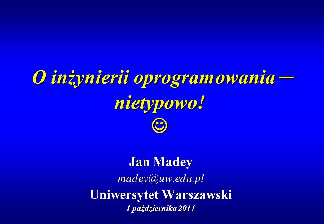 O inżynierii oprogramowania nietypowo! O inżynierii oprogramowania nietypowo! Jan Madey madey@uw.edu.pl Uniwersytet Warszawski 1 października 2011