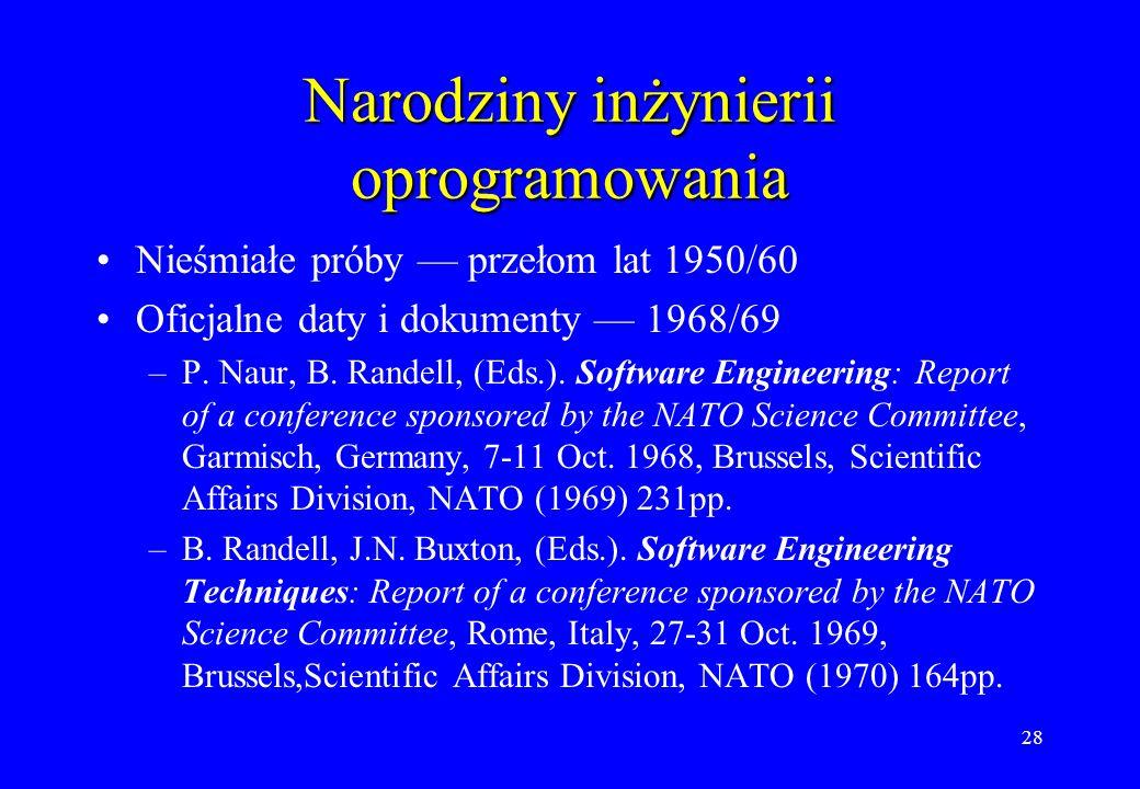 28 Narodziny inżynierii oprogramowania Nieśmiałe próby przełom lat 1950/60 Oficjalne daty i dokumenty 1968/69 –P. Naur, B. Randell, (Eds.). Software E