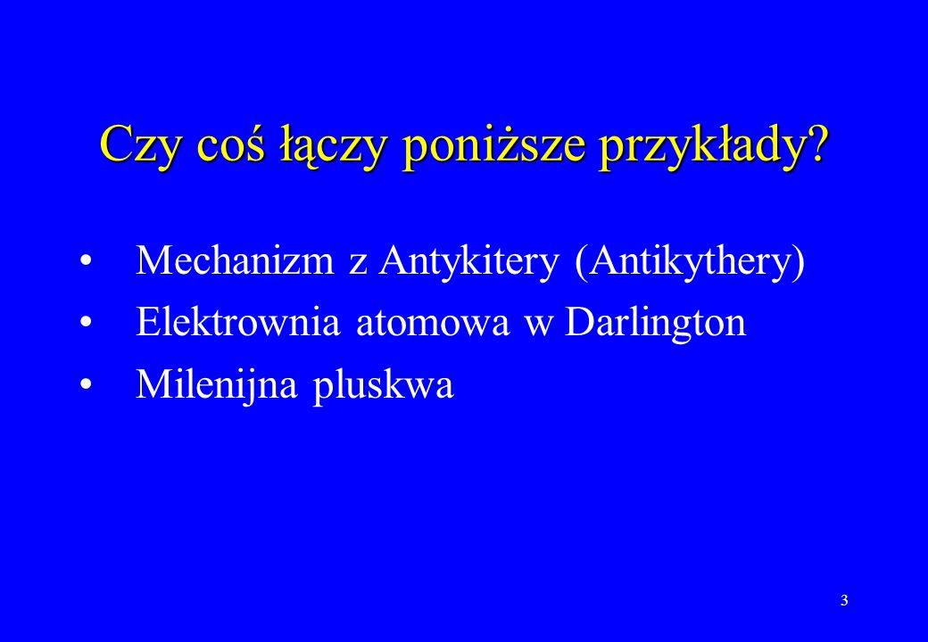 3 Czy coś łączy poniższe przykłady? Mechanizm z Antykitery (Antikythery) Elektrownia atomowa w Darlington Milenijna pluskwa
