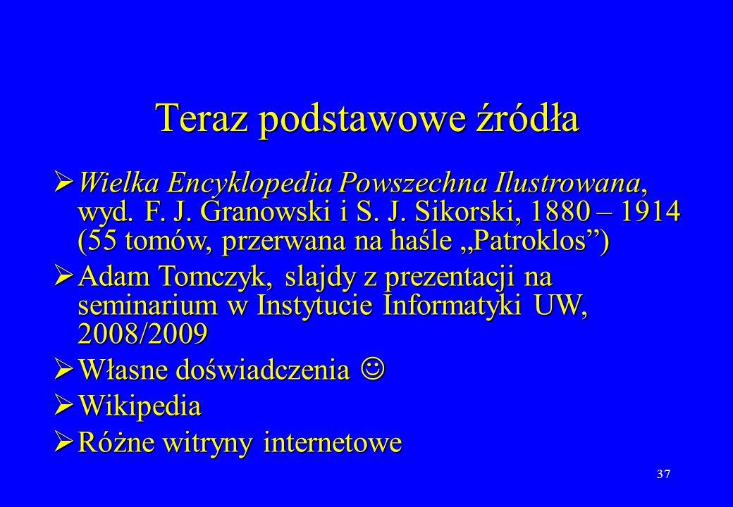 37 Teraz podstawowe źródła Wielka Encyklopedia Powszechna Ilustrowana, wyd. F. J. Granowski i S. J. Sikorski, 1880 – 1914 (55 tomów, przerwana na haśl